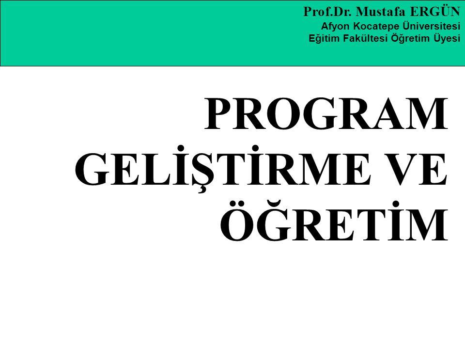 Prof.Dr. Mustafa ERGÜN Afyon Kocatepe Üniversitesi Eğitim Fakültesi Öğretim Üyesi PROGRAM GELİŞTİRME VE ÖĞRETİM