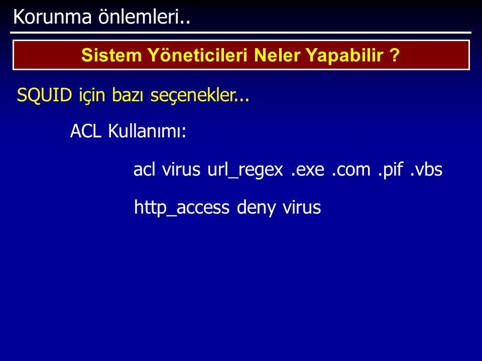Korunma önlemleri.. Sistem Yöneticileri Neler Yapabilir ? SQUID için bazı seçenekler... ACL Kullanımı: acl virus url_regex.exe.com.pif.vbs http_access