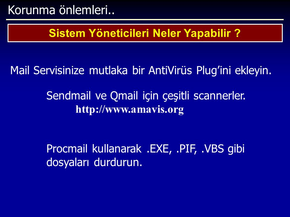 Korunma önlemleri.. Sistem Yöneticileri Neler Yapabilir ? Mail Servisinize mutlaka bir AntiVirüs Plug'ini ekleyin. Sendmail ve Qmail için çeşitli scan