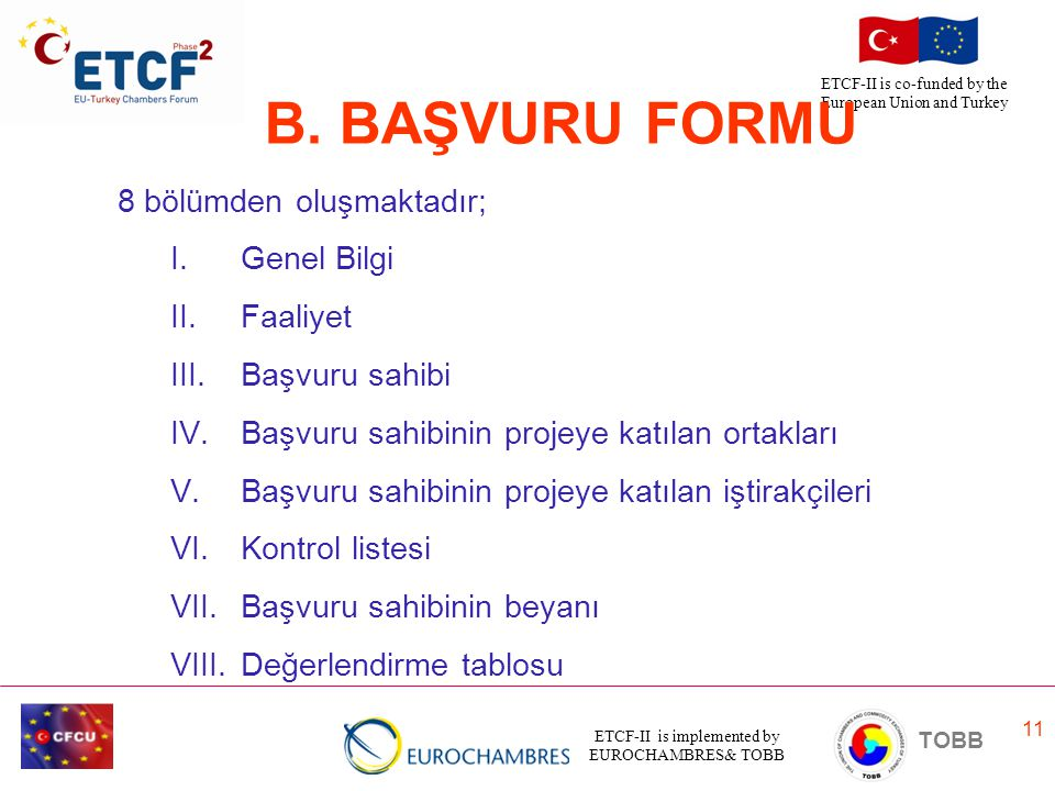 ETCF-II is implemented by EUROCHAMBRES& TOBB TOBB ETCF-II is co-funded by the European Union and Turkey 11 B. BAŞVURU FORMU 8 bölümden oluşmaktadır; I