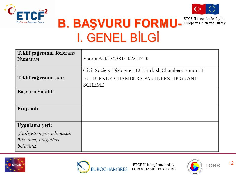 ETCF-II is implemented by EUROCHAMBRES& TOBB TOBB ETCF-II is co-funded by the European Union and Turkey 12 B. BAŞVURU FORMU- I. GENEL BİLGİ B. BAŞVURU