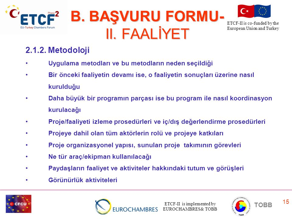 ETCF-II is implemented by EUROCHAMBRES& TOBB TOBB ETCF-II is co-funded by the European Union and Turkey 15 B. BAŞVURU FORMU- II. FAALİYET 2.1.2. Metod