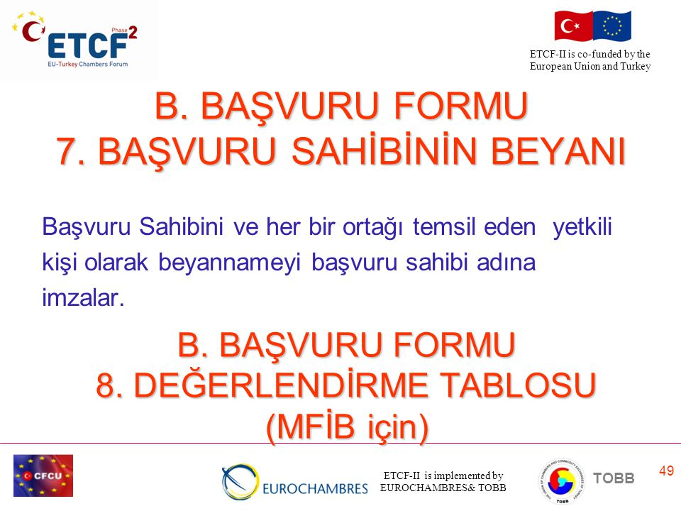 ETCF-II is implemented by EUROCHAMBRES& TOBB TOBB ETCF-II is co-funded by the European Union and Turkey 49 B. BAŞVURU FORMU 7. BAŞVURU SAHİBİNİN BEYAN