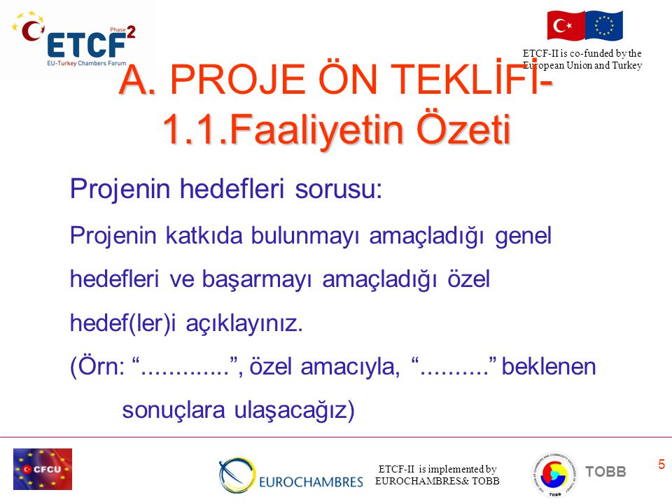 ETCF-II is implemented by EUROCHAMBRES& TOBB TOBB ETCF-II is co-funded by the European Union and Turkey 5 A. - 1.1.Faaliyetin Özeti A. PROJE ÖN TEKLİF