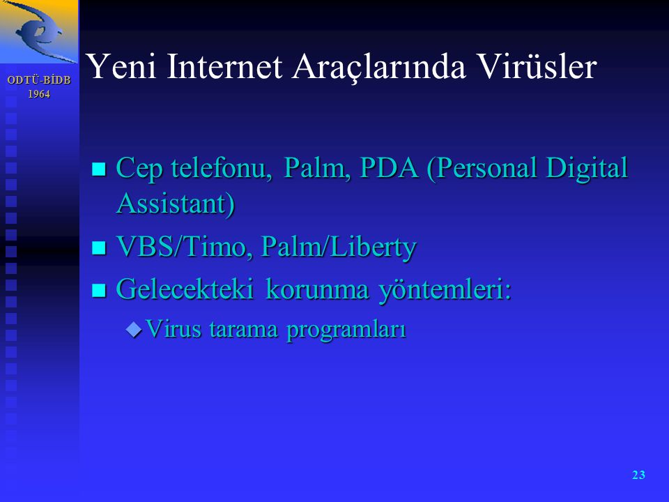 ODTÜ-BİDB 1964 23 Yeni Internet Araçlarında Virüsler n Cep telefonu, Palm, PDA (Personal Digital Assistant) n VBS/Timo, Palm/Liberty n Gelecekteki korunma yöntemleri: u Virus tarama programları