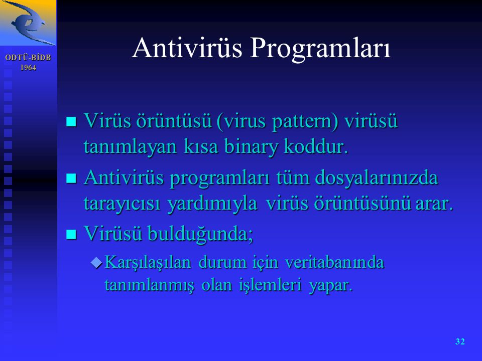 ODTÜ-BİDB 1964 32 Antivirüs Programları n Virüs örüntüsü (virus pattern) virüsü tanımlayan kısa binary koddur. n Antivirüs programları tüm dosyalarını