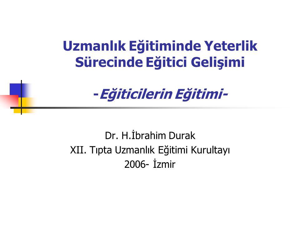 Uzmanlık Eğitiminde Yeterlik Sürecinde Eğitici Gelişimi -Eğiticilerin Eğitimi- Dr. H.İbrahim Durak XII. Tıpta Uzmanlık Eğitimi Kurultayı 2006- İzmir