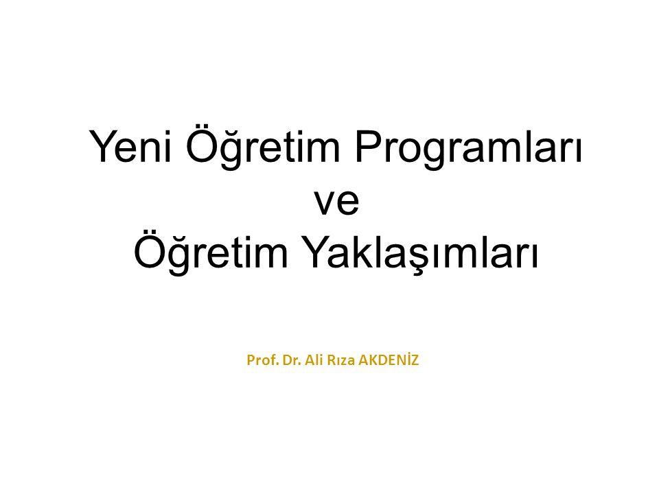 Yeni Öğretim Programları ve Öğretim Yaklaşımları Prof. Dr. Ali Rıza AKDENİZ