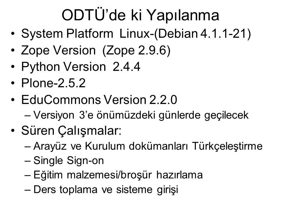 ODTÜ'de ki Yapılanma System Platform Linux-(Debian 4.1.1-21) Zope Version (Zope 2.9.6) Python Version 2.4.4 Plone-2.5.2 EduCommons Version 2.2.0 –Versiyon 3'e önümüzdeki günlerde geçilecek Süren Çalışmalar: –Arayüz ve Kurulum dokümanları Türkçeleştirme –Single Sign-on –Eğitim malzemesi/broşür hazırlama –Ders toplama ve sisteme girişi