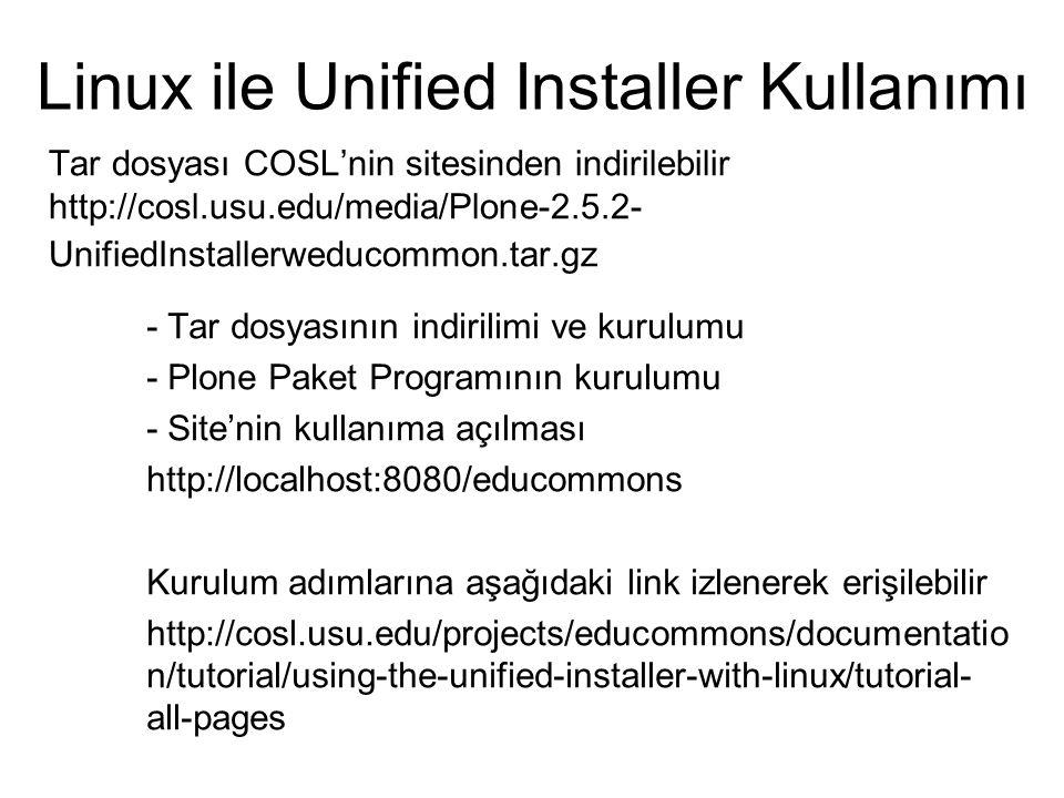 Tar dosyası COSL'nin sitesinden indirilebilir http://cosl.usu.edu/media/Plone-2.5.2- UnifiedInstallerweducommon.tar.gz Linux ile Unified Installer Kullanımı - Tar dosyasının indirilimi ve kurulumu - Plone Paket Programının kurulumu - Site'nin kullanıma açılması http://localhost:8080/educommons Kurulum adımlarına aşağıdaki link izlenerek erişilebilir http://cosl.usu.edu/projects/educommons/documentatio n/tutorial/using-the-unified-installer-with-linux/tutorial- all-pages