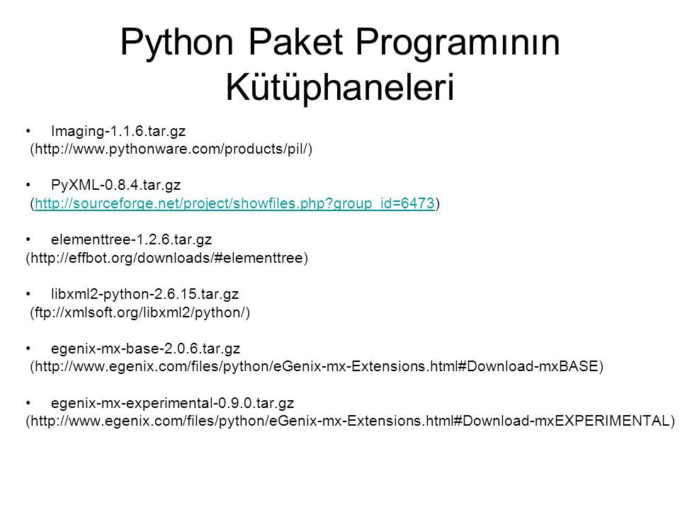 Python Paket Programının Kütüphaneleri Imaging-1.1.6.tar.gz (http://www.pythonware.com/products/pil/) PyXML-0.8.4.tar.gz (http://sourceforge.net/project/showfiles.php group_id=6473)http://sourceforge.net/project/showfiles.php group_id=6473 elementtree-1.2.6.tar.gz (http://effbot.org/downloads/#elementtree) libxml2-python-2.6.15.tar.gz (ftp://xmlsoft.org/libxml2/python/) egenix-mx-base-2.0.6.tar.gz (http://www.egenix.com/files/python/eGenix-mx-Extensions.html#Download-mxBASE) egenix-mx-experimental-0.9.0.tar.gz (http://www.egenix.com/files/python/eGenix-mx-Extensions.html#Download-mxEXPERIMENTAL)