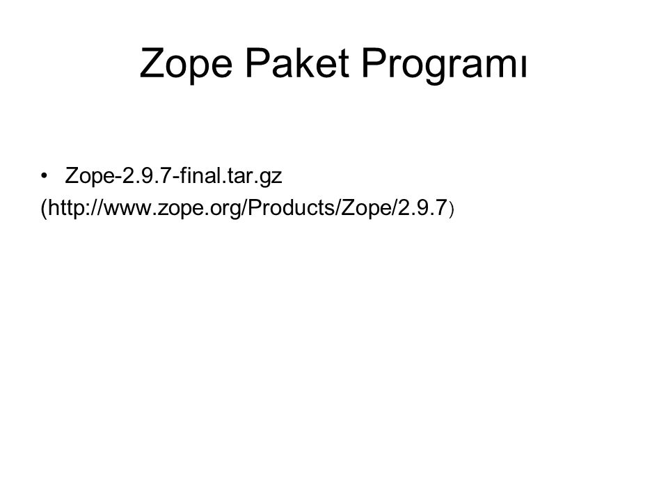 Zope Paket Programı Zope-2.9.7-final.tar.gz (http://www.zope.org/Products/Zope/2.9.7 )