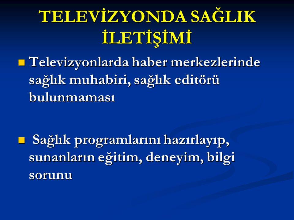 TELEVİZYONDA SAĞLIK İLETİŞİMİ Televizyonlarda haber merkezlerinde sağlık muhabiri, sağlık editörü bulunmaması Televizyonlarda haber merkezlerinde sağl