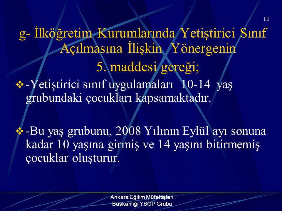 Ankara Eğitim Müfettişleri Başkanlığı YSÖP Grubu 11 g- İlköğretim Kurumlarında Yetiştirici Sınıf Açılmasına İlişkin Yönergenin 5. maddesi gereği;  -Y