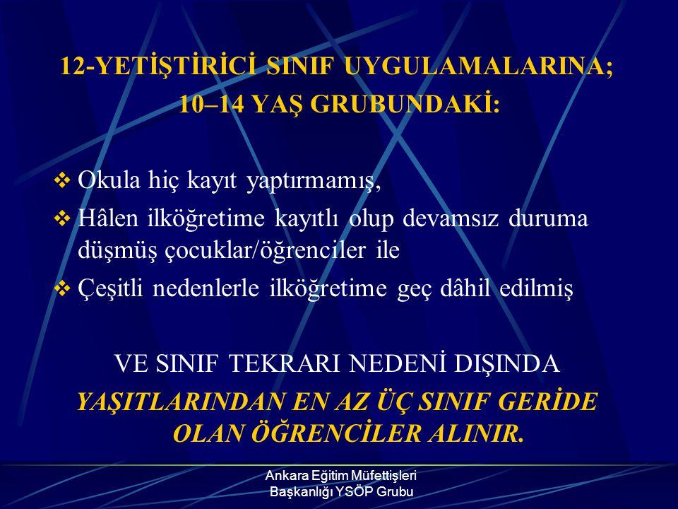 Ankara Eğitim Müfettişleri Başkanlığı YSÖP Grubu 12-YETİŞTİRİCİ SINIF UYGULAMALARINA; 10–14 YAŞ GRUBUNDAKİ:  Okula hiç kayıt yaptırmamış,  Hâlen ilk