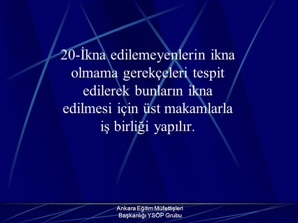 Ankara Eğitim Müfettişleri Başkanlığı YSÖP Grubu 20-İkna edilemeyenlerin ikna olmama gerekçeleri tespit edilerek bunların ikna edilmesi için üst makam