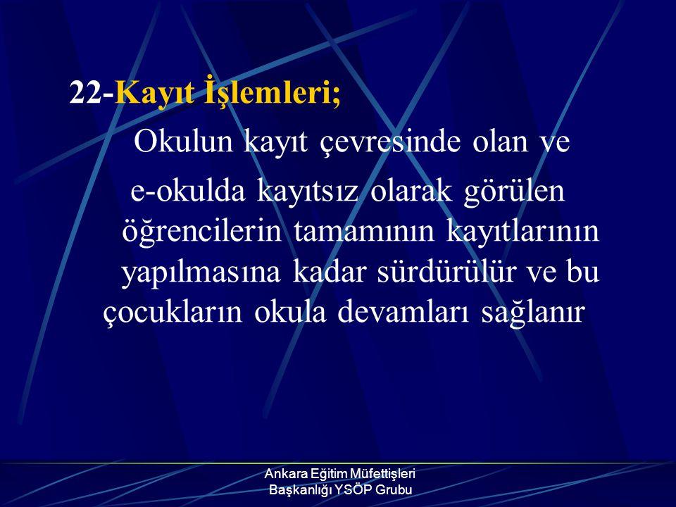 Ankara Eğitim Müfettişleri Başkanlığı YSÖP Grubu 22-Kayıt İşlemleri; Okulun kayıt çevresinde olan ve e-okulda kayıtsız olarak görülen öğrencilerin tam