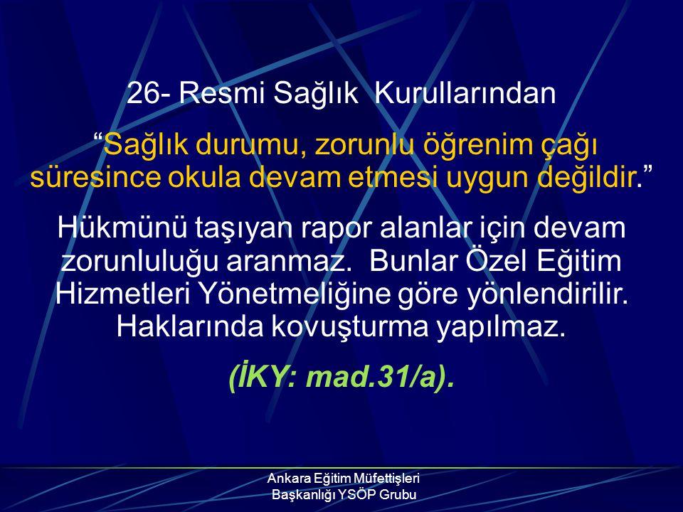 """Ankara Eğitim Müfettişleri Başkanlığı YSÖP Grubu 26- Resmi Sağlık Kurullarından """"Sağlık durumu, zorunlu öğrenim çağı süresince okula devam etmesi uygu"""