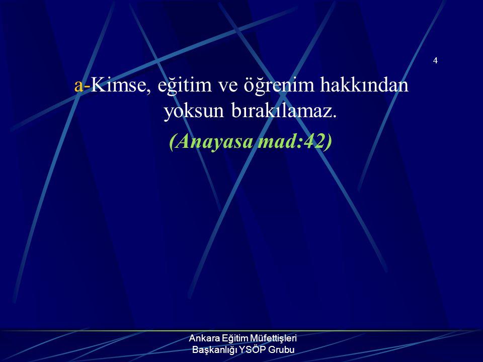 Ankara Eğitim Müfettişleri Başkanlığı YSÖP Grubu 4 a-Kimse, eğitim ve öğrenim hakkından yoksun bırakılamaz. (Anayasa mad:42)