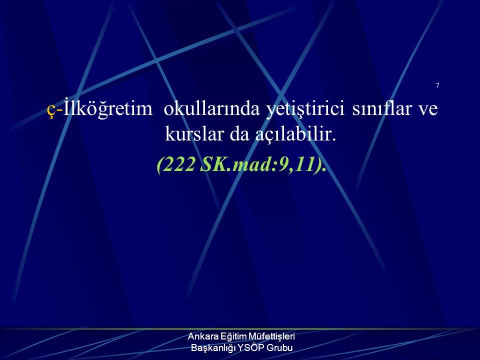 Ankara Eğitim Müfettişleri Başkanlığı YSÖP Grubu 7 ç-İlköğretim okullarında yetiştirici sınıflar ve kurslar da açılabilir. (222 SK.mad:9,11).