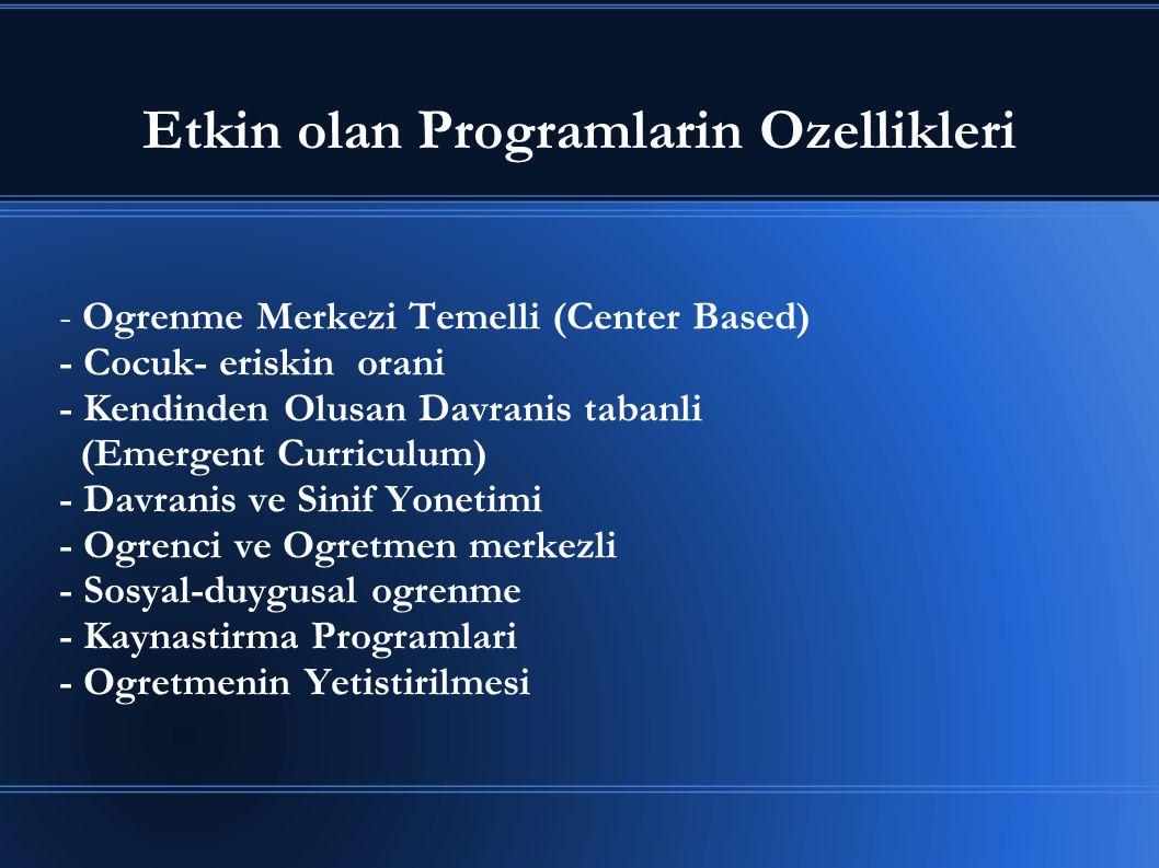 Etkin olan Programlarin Ozellikleri - Ogrenme Merkezi Temelli (Center Based) - Cocuk- eriskin orani - Kendinden Olusan Davranis tabanli (Emergent Curr