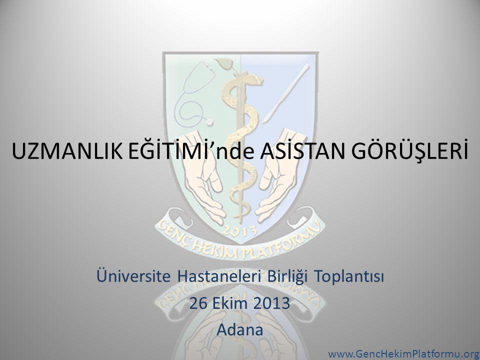 www.GencHekimPlatformu.org UZMANLIK EĞİTİMİ'nde ASİSTAN GÖRÜŞLERİ Üniversite Hastaneleri Birliği Toplantısı 26 Ekim 2013 Adana