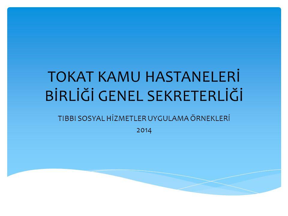 TOKAT KAMU HASTANELERİ BİRLİĞİ GENEL SEKRETERLİĞİ TIBBI SOSYAL HİZMETLER UYGULAMA ÖRNEKLERİ 2014