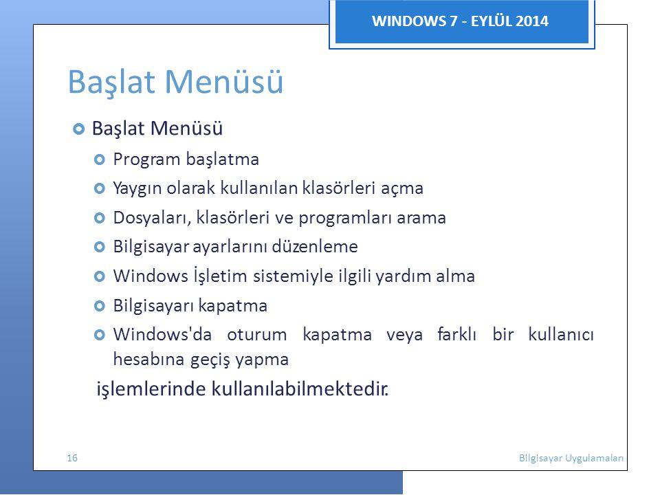 WINDOWS 7 - EYLÜL 2014 Başlat Menüsü  Başlat Menüsü  Program başlatma  Yaygın olarak kullanılan klasörleri açma  Dosyaları, klasörleri ve programları arama  Bilgisayar ayarlarını düzenleme  Windows İşletim sistemiyle ilgili yardım alma  Bilgisayarı kapatma  Windows da oturum kapatma veya farklı bir kullanıcı hesabına geçiş yapma işlemlerinde kullanılabilmektedir.