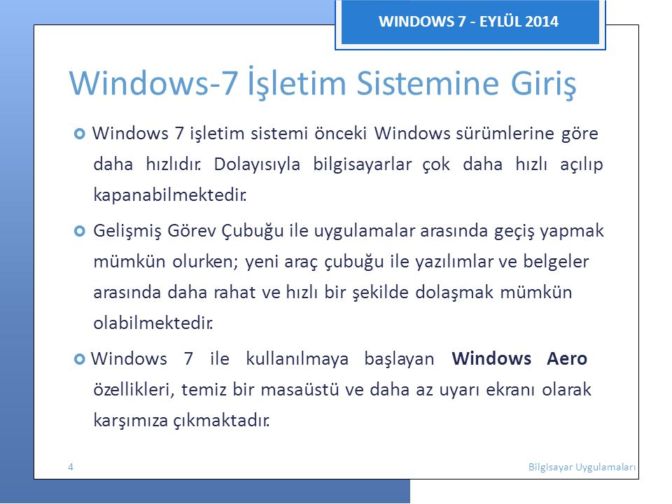 WINDOWS 7 - EYLÜL 2014 Windows-7 İşletim Sistemine Giriş  Windows 7 nin sunduğu yüksek sistem güvenilirliği, daha uzun pil ömrü ve daha az uyarı ekranıyla kullanıcılar, zaman verimliliğini artırmaktadır.