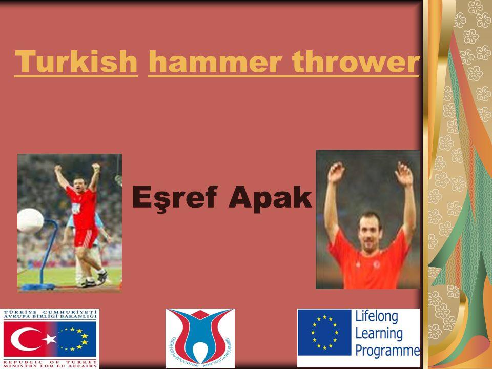 Eşref Apak was born in1982 in Ankara. He is a Turkish hammer thrower.
