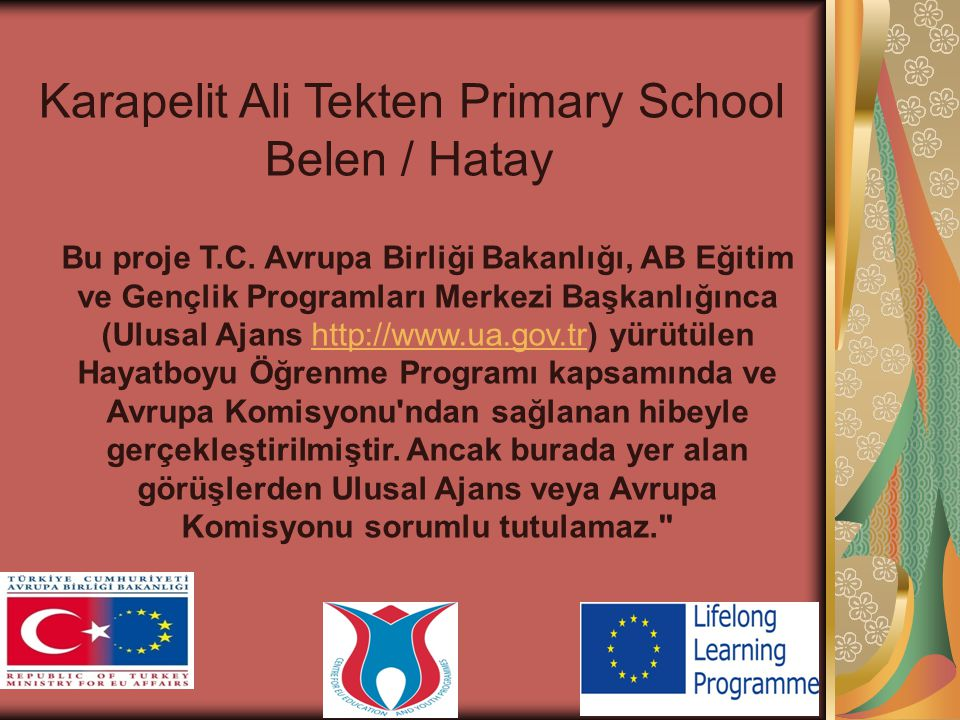 Karapelit Ali Tekten Primary School Belen / Hatay Bu proje T.C. Avrupa Birliği Bakanlığı, AB Eğitim ve Gençlik Programları Merkezi Başkanlığınca (Ulus