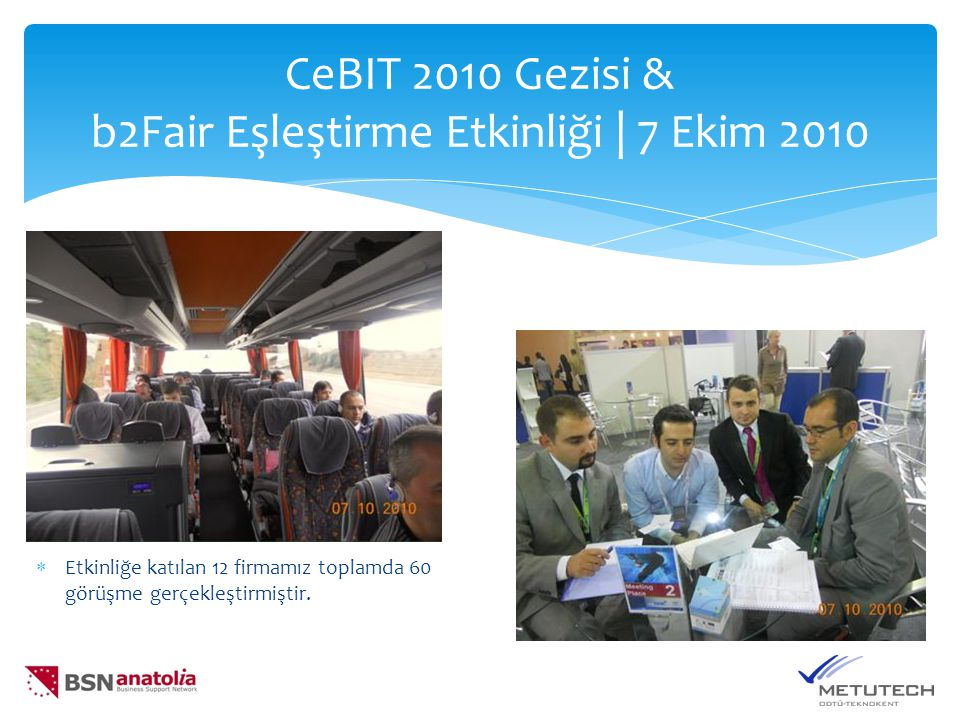  Etkinliğe katılan 12 firmamız toplamda 60 görüşme gerçekleştirmiştir. CeBIT 2010 Gezisi & b2Fair Eşleştirme Etkinliği | 7 Ekim 2010
