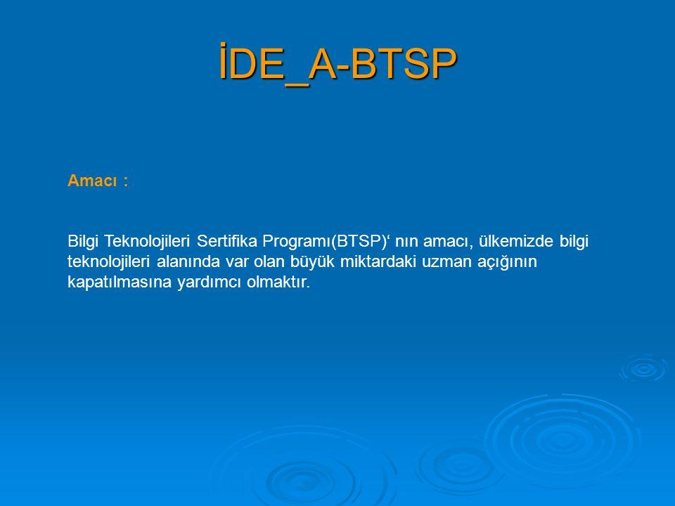 İDE_A-BTSP Amacı : Bilgi Teknolojileri Sertifika Programı(BTSP)' nın amacı, ülkemizde bilgi teknolojileri alanında var olan büyük miktardaki uzman açı