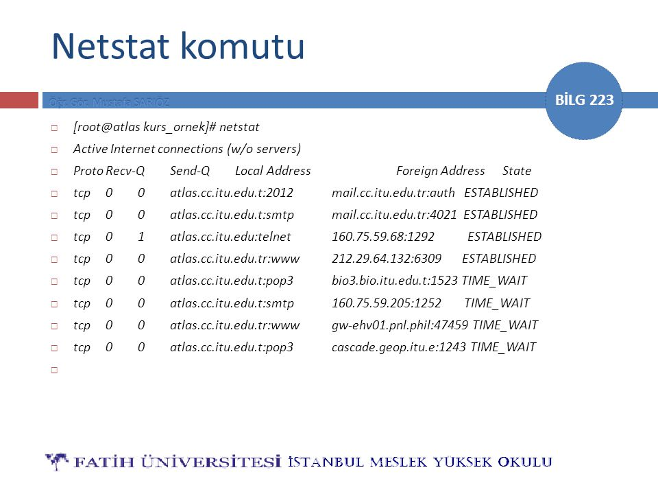 BİLG 223 Netstat komutu  [root@atlas kurs_ornek]# netstat  Active Internet connections (w/o servers)‏  ProtoRecv-QSend-QLocal AddressForeign Address State  tcp00atlas.cc.itu.edu.t:2012mail.cc.itu.edu.tr:auth ESTABLISHED  tcp00atlas.cc.itu.edu.t:smtpmail.cc.itu.edu.tr:4021 ESTABLISHED  tcp01atlas.cc.itu.edu:telnet160.75.59.68:1292 ESTABLISHED  tcp00atlas.cc.itu.edu.tr:www212.29.64.132:6309 ESTABLISHED  tcp00atlas.cc.itu.edu.t:pop3bio3.bio.itu.edu.t:1523 TIME_WAIT  tcp00atlas.cc.itu.edu.t:smtp160.75.59.205:1252 TIME_WAIT  tcp00atlas.cc.itu.edu.tr:wwwgw-ehv01.pnl.phil:47459 TIME_WAIT  tcp00atlas.cc.itu.edu.t:pop3cascade.geop.itu.e:1243 TIME_WAIT 