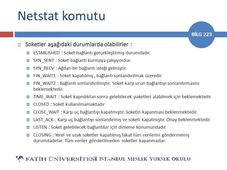 BİLG 223 Netstat komutu  Soketler aşağıdaki durumlarda olabilirler :  ESTABLISHED : Soket bağlantı gerçekleştirmiş durumdadır.  SYN_SENT : Soket ba