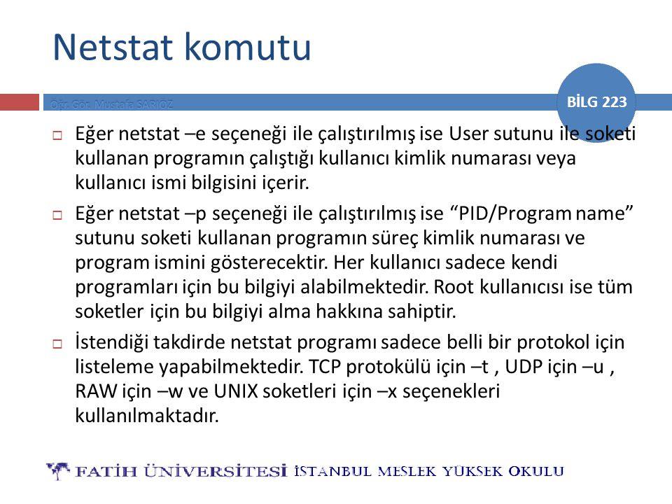 BİLG 223 Netstat komutu  Eğer netstat –e seçeneği ile çalıştırılmış ise User sutunu ile soketi kullanan programın çalıştığı kullanıcı kimlik numarası