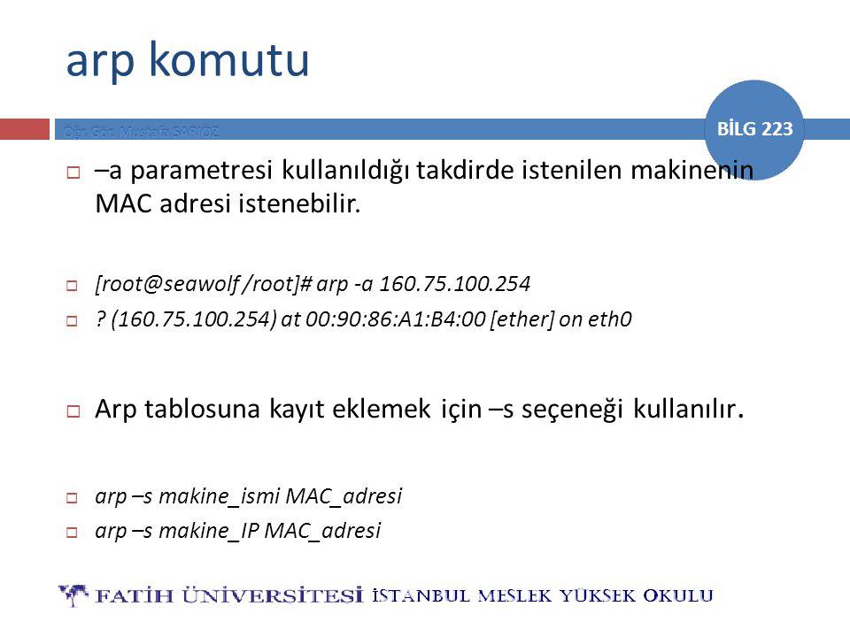 BİLG 223 arp komutu  –a parametresi kullanıldığı takdirde istenilen makinenin MAC adresi istenebilir.  [root@seawolf /root]# arp -a 160.75.100.254 