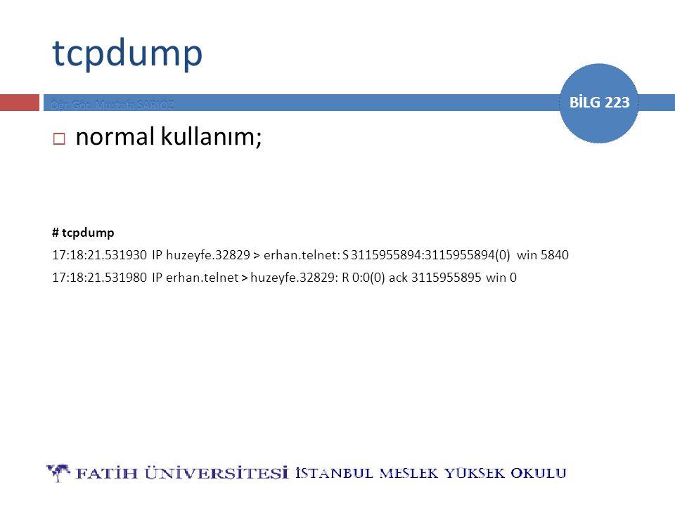 BİLG 223 tcpdump  normal kullanım; # tcpdump 17:18:21.531930 IP huzeyfe.32829 > erhan.telnet: S 3115955894:3115955894(0) win 5840 17:18:21.531980 IP