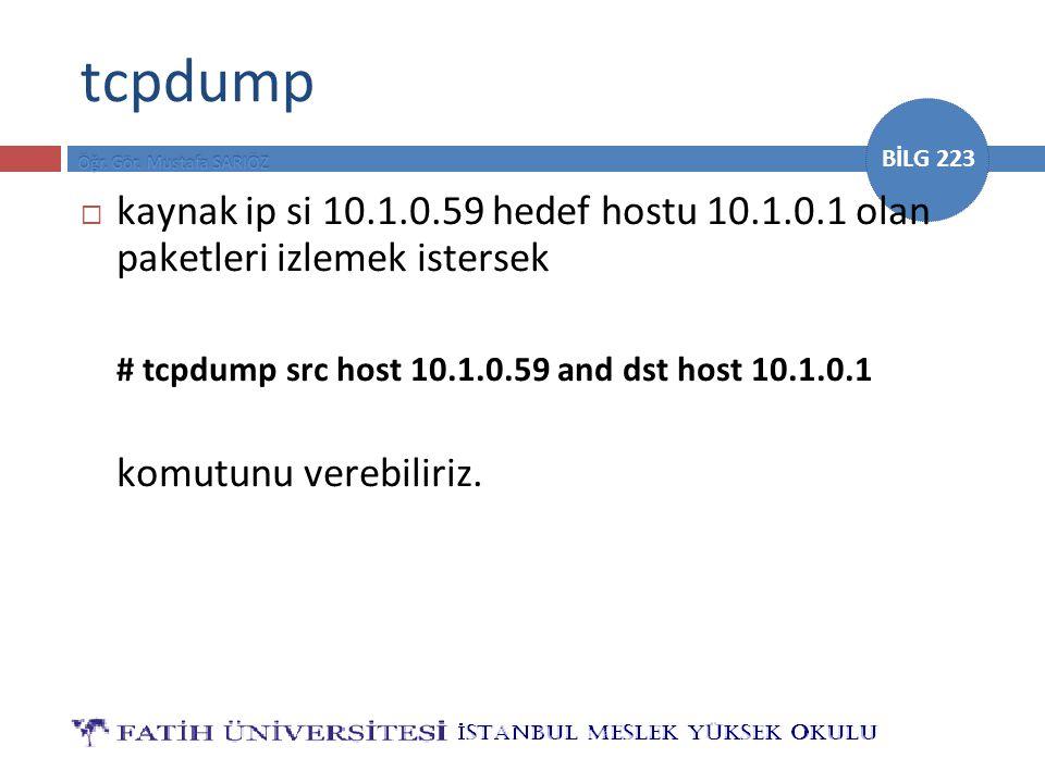 BİLG 223 tcpdump  kaynak ip si 10.1.0.59 hedef hostu 10.1.0.1 olan paketleri izlemek istersek # tcpdump src host 10.1.0.59 and dst host 10.1.0.1 komu