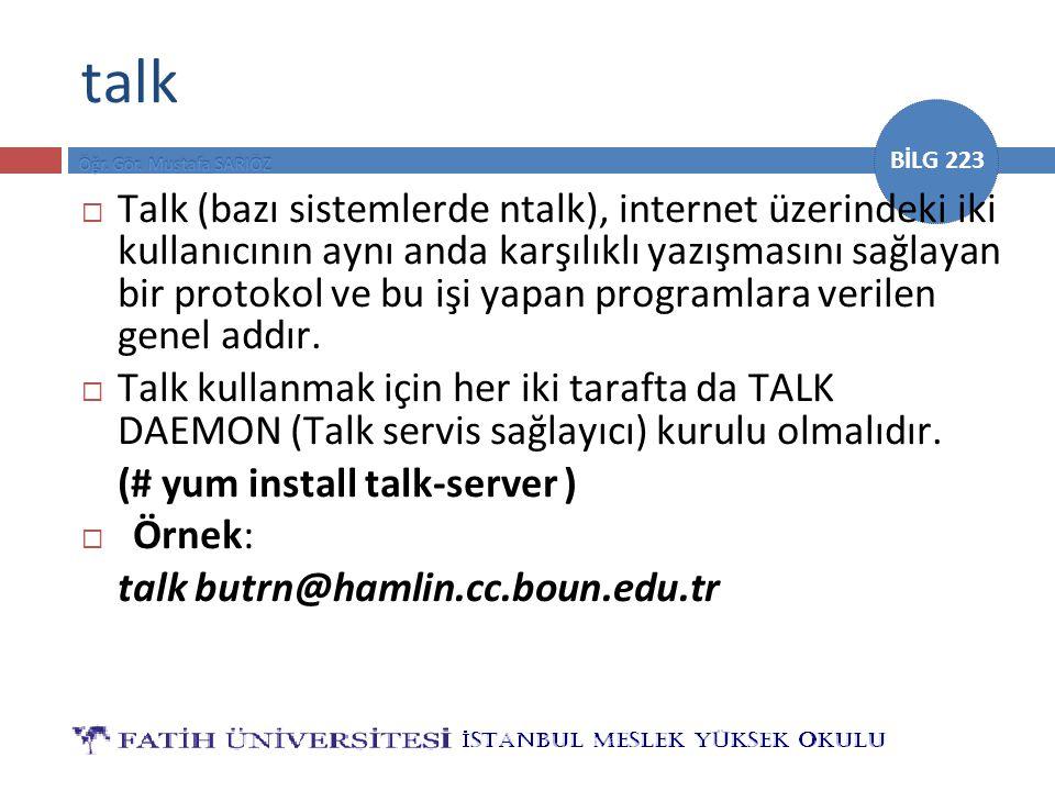 BİLG 223 talk  Talk (bazı sistemlerde ntalk), internet üzerindeki iki kullanıcının aynı anda karşılıklı yazışmasını sağlayan bir protokol ve bu işi y