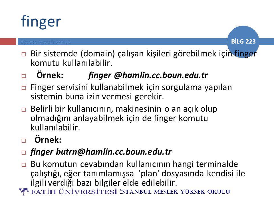 BİLG 223 finger  Bir sistemde (domain) çalışan kişileri görebilmek için finger komutu kullanılabilir.  Örnek:finger @hamlin.cc.boun.edu.tr  Finger