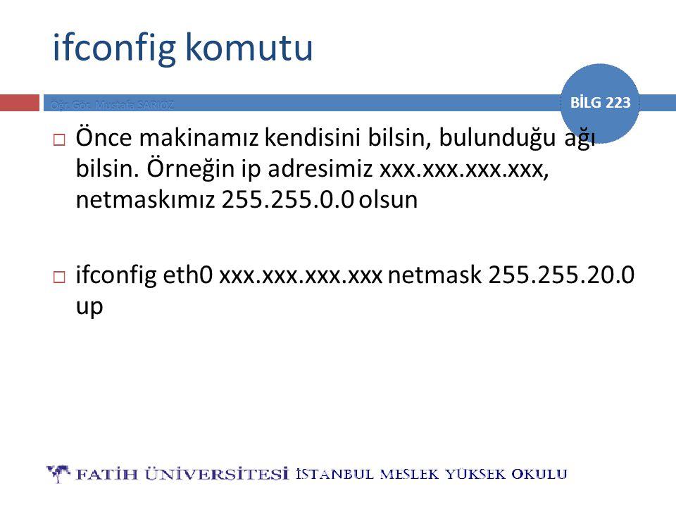 BİLG 223 ifconfig komutu  Önce makinamız kendisini bilsin, bulunduğu ağı bilsin. Örneğin ip adresimiz xxx.xxx.xxx.xxx, netmaskımız 255.255.0.0 olsun