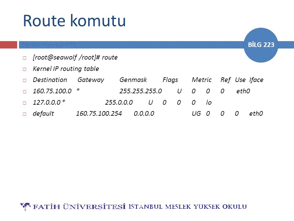 BİLG 223 Route komutu  [root@seawolf /root]# route  Kernel IP routing table  Destination GatewayGenmaskFlagsMetricRefUseIface  160.75.100.0*255.255.255.0U000 eth0  127.0.0.0*255.0.0.0U000lo  default160.75.100.2540.0.0.0UG000eth0