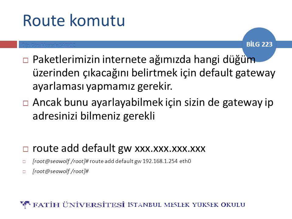 BİLG 223 Route komutu  Paketlerimizin internete ağımızda hangi düğüm üzerinden çıkacağını belirtmek için default gateway ayarlaması yapmamız gerekir.