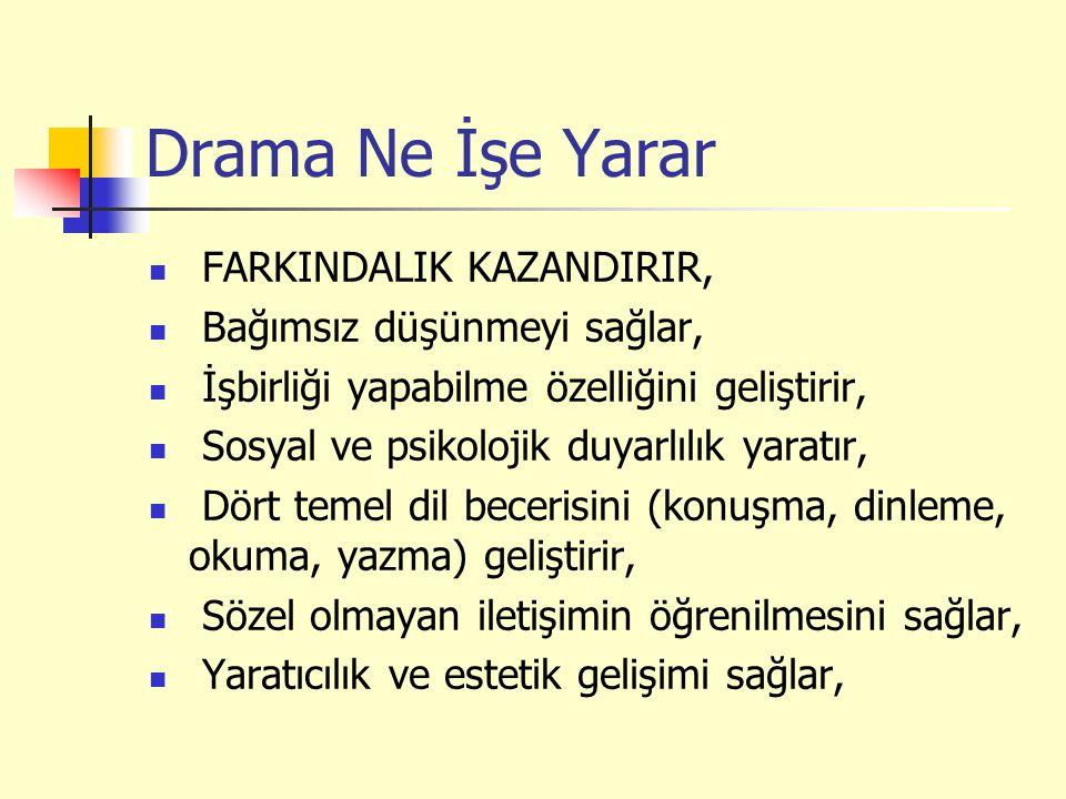 Drama Ne İşe Yarar FARKINDALIK KAZANDIRIR, Bağımsız düşünmeyi sağlar, İşbirliği yapabilme özelliğini geliştirir, Sosyal ve psikolojik duyarlılık yaratır, Dört temel dil becerisini (konuşma, dinleme, okuma, yazma) geliştirir, Sözel olmayan iletişimin öğrenilmesini sağlar, Yaratıcılık ve estetik gelişimi sağlar,