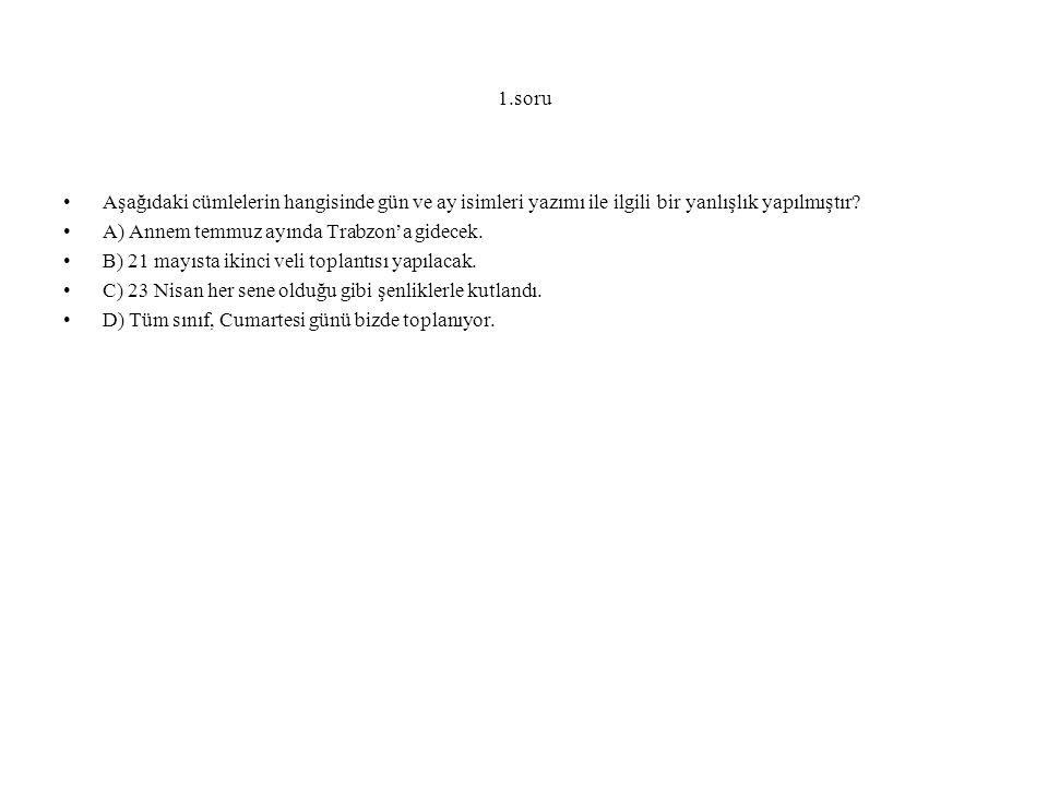 1.soru Aşağıdaki cümlelerin hangisinde gün ve ay isimleri yazımı ile ilgili bir yanlışlık yapılmıştır? A) Annem temmuz ayında Trabzon'a gidecek. B) 21