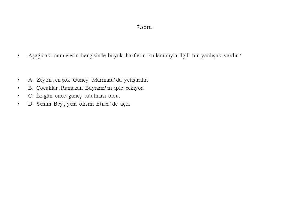 7.soru Aşağıdaki cümlelerin hangisinde büyük harflerin kullanımıyla ilgili bir yanlışlık vardır ? A. Zeytin, en çok Güney Marmara' da yetiştirilir. B.