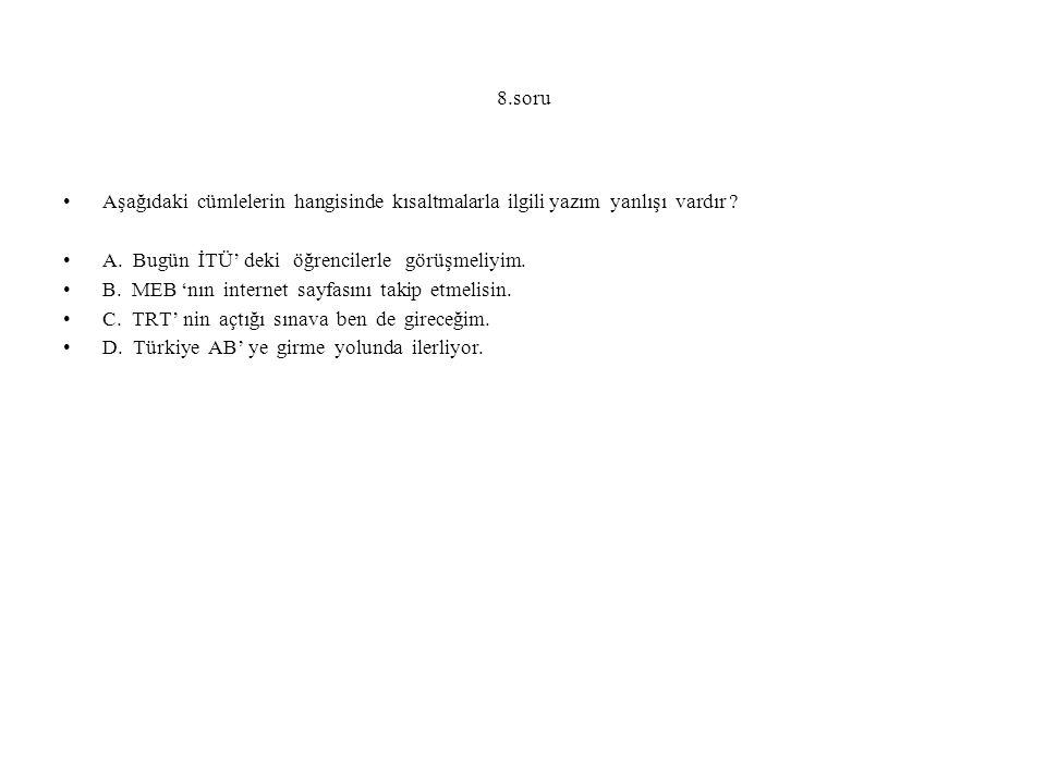 8.soru Aşağıdaki cümlelerin hangisinde kısaltmalarla ilgili yazım yanlışı vardır ? A. Bugün İTÜ' deki öğrencilerle görüşmeliyim. B. MEB 'nın internet