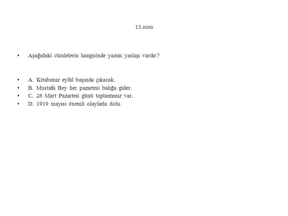 13.soru Aşağıdaki cümlelerin hangisinde yazım yanlışı vardır ? A. Kitabımız eylül başında çıkacak. B. Mustafa Bey her pazartesi balığa gider. C. 26 Ma
