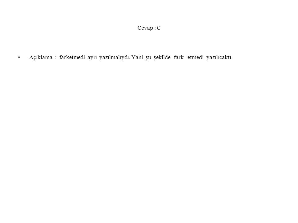 Cevap : C Açıklama : farketmedi ayrı yazılmalıydı. Yani şu şekilde fark etmedi yazılıcaktı.